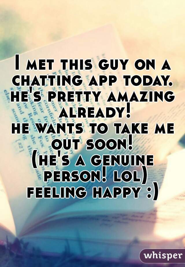 I met this guy on a chatting app today.  he's pretty amazing already! he wants to take me out soon!  (he's a genuine person! lol)  feeling happy :)