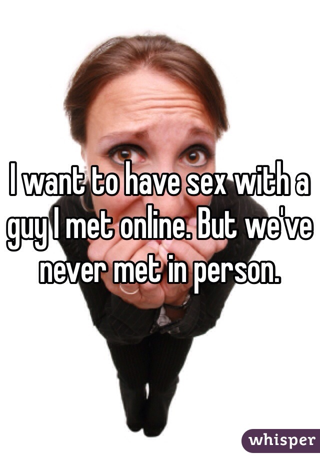 I want to have sex with a guy I met online. But we've never met in person.