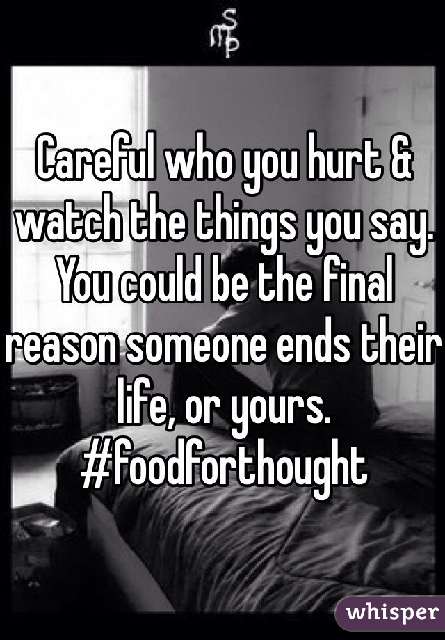 Careful who you hurt & watch the things you say. You could be the final reason someone ends their life, or yours. #foodforthought