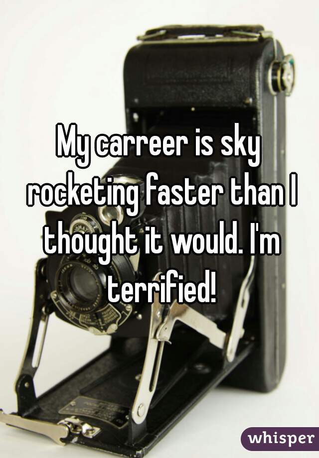 My carreer is sky rocketing faster than I thought it would. I'm terrified!