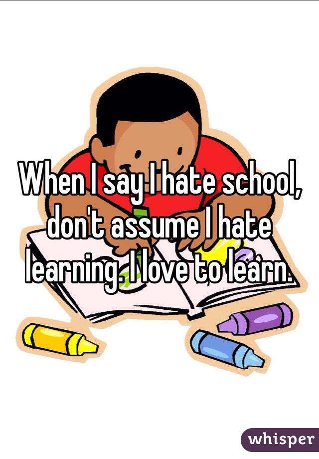 When I say I hate school, don't assume I hate learning. I love to learn.