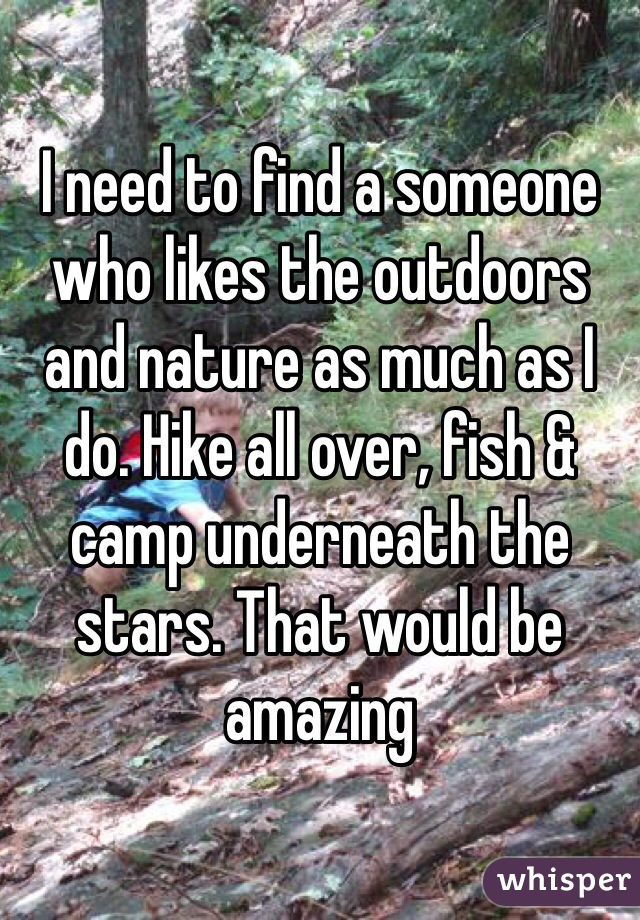 I need to find a someone who likes the outdoors and nature as much as I do. Hike all over, fish & camp underneath the stars. That would be amazing