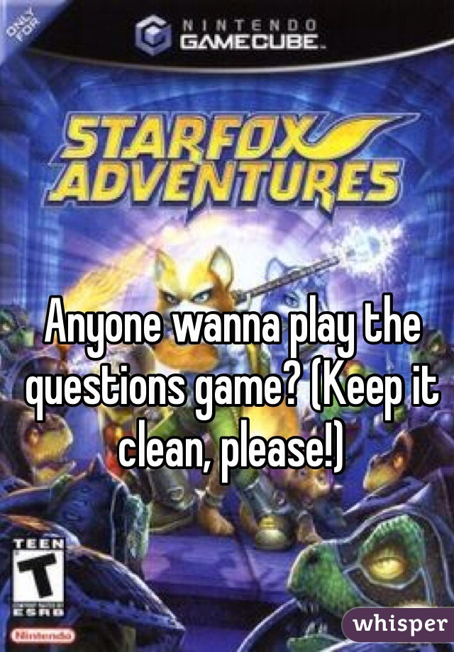 Anyone wanna play the questions game? (Keep it clean, please!)