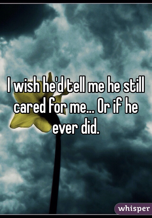I wish he'd tell me he still cared for me... Or if he ever did.