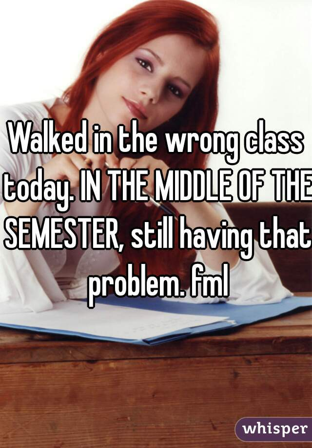Walked in the wrong class today. IN THE MIDDLE OF THE SEMESTER, still having that problem. fml