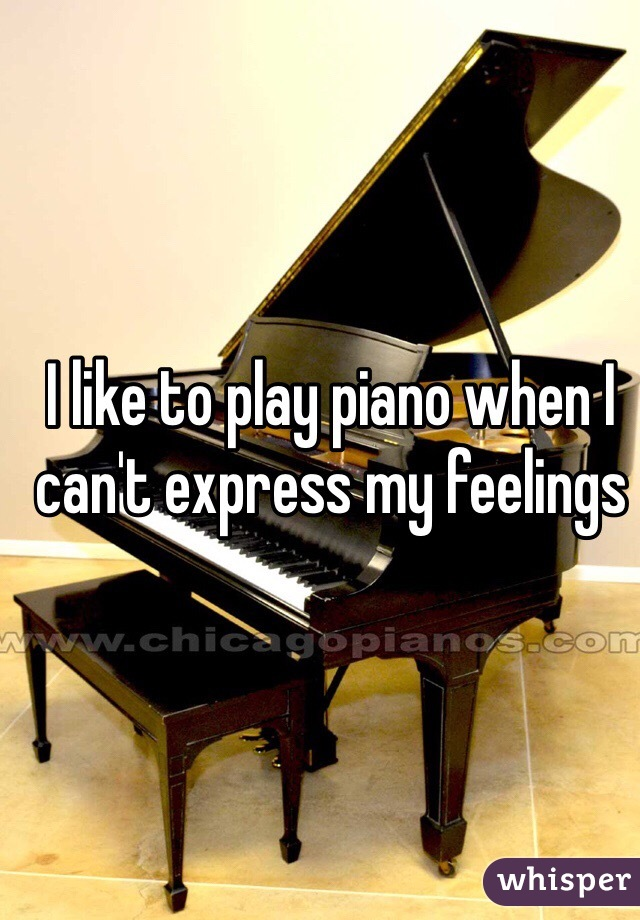 I like to play piano when I can't express my feelings