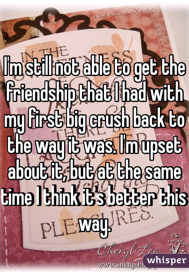 I'm still not able to get the friendship that I had with my first big crush back to the way it was. I'm upset about it, but at the same time I think it's better this way.