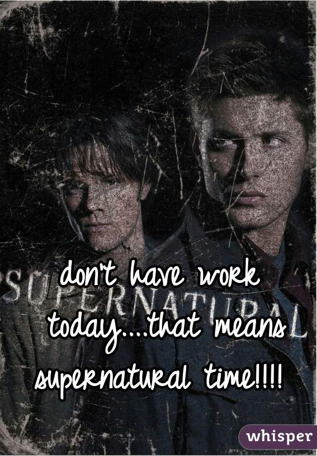 don't have work today....that means supernatural time!!!!