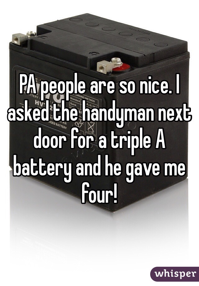 PA people are so nice. I asked the handyman next door for a triple A battery and he gave me four!