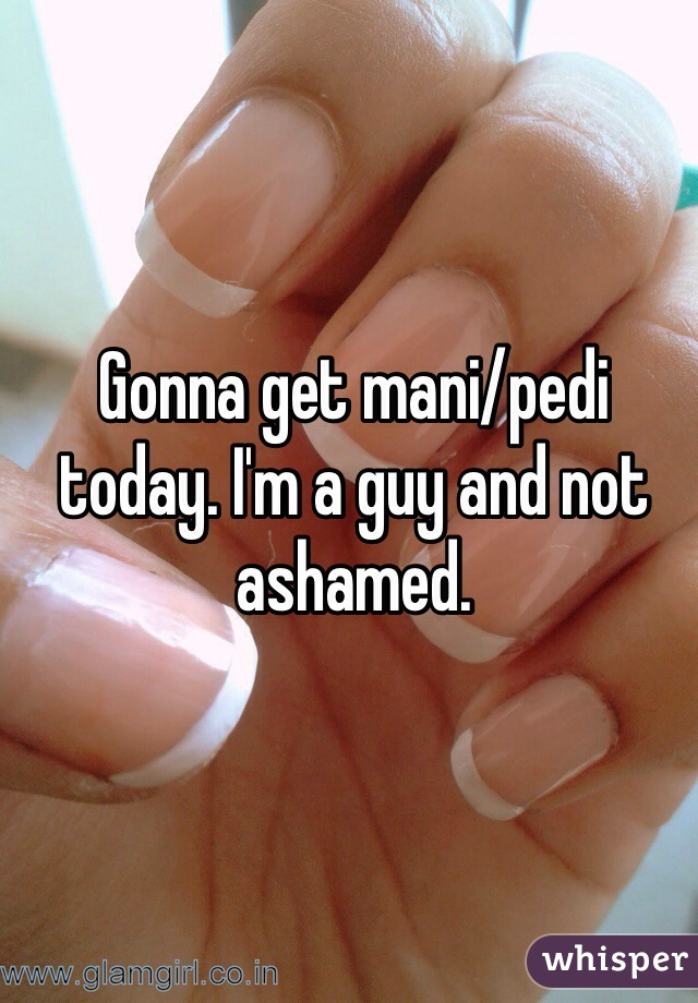 Gonna get mani/pedi today. I'm a guy and not ashamed.