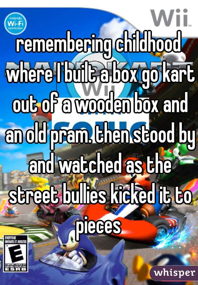 remembering childhood where I built a box go kart out of a wooden box and an old pram. then stood by and watched as the street bullies kicked it to pieces