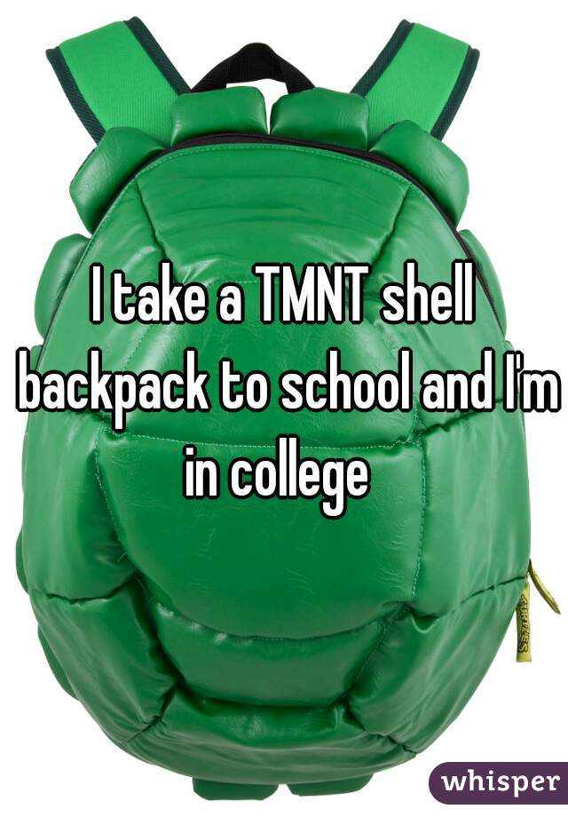 I take a TMNT shell backpack to school and I'm in college