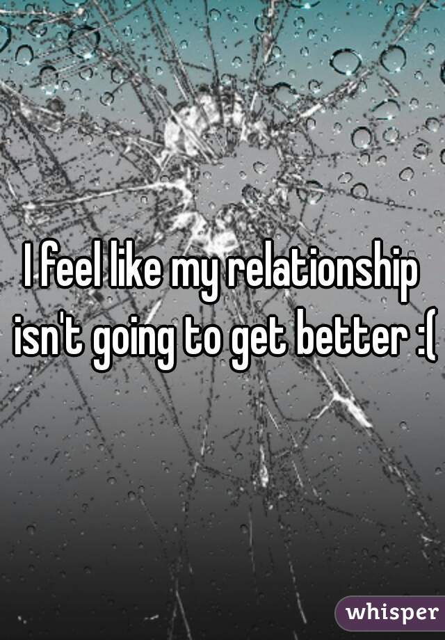 I feel like my relationship isn't going to get better :(