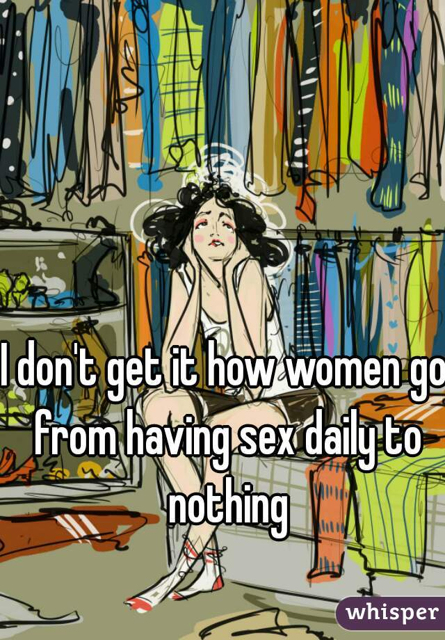I don't get it how women go from having sex daily to nothing