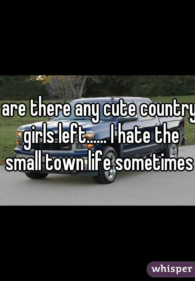 are there any cute country girls left...... I hate the small town life sometimes