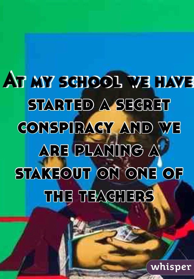 At my school we have started a secret conspiracy and we are planing a stakeout on one of the teachers