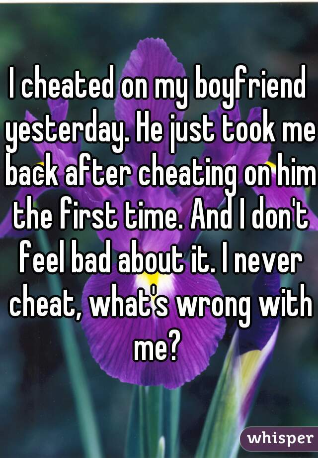 I cheated on my boyfriend yesterday. He just took me back after cheating on him the first time. And I don't feel bad about it. I never cheat, what's wrong with me?