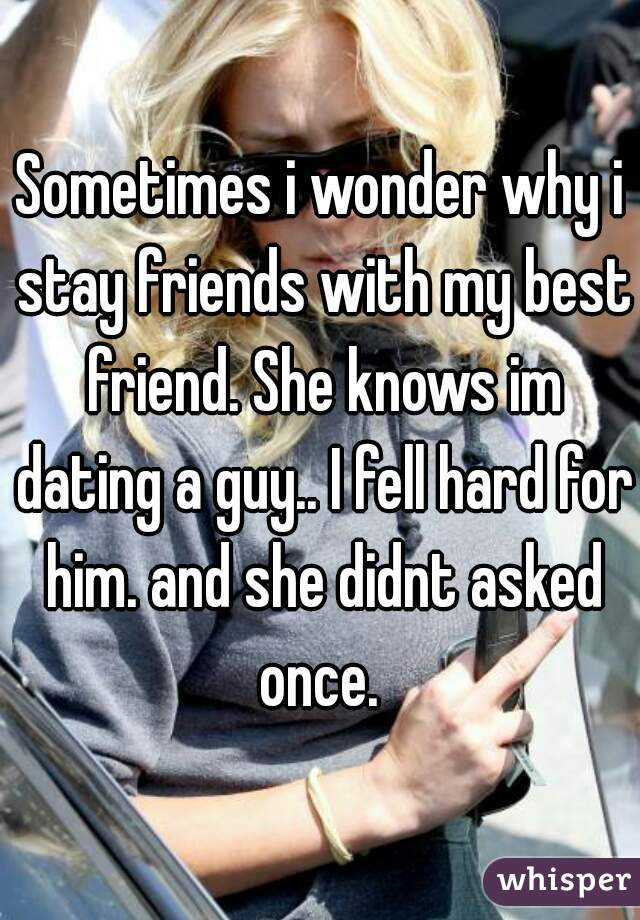 Sometimes i wonder why i stay friends with my best friend. She knows im dating a guy.. I fell hard for him. and she didnt asked once.