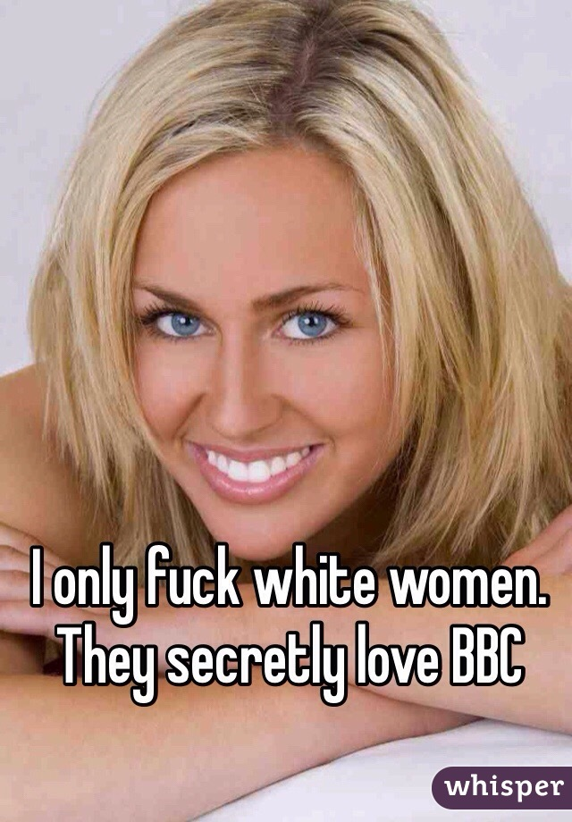 I only fuck white women. They secretly love BBC