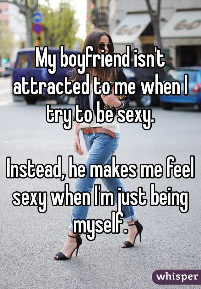My boyfriend isn't attracted to me when I try to be sexy.   Instead, he makes me feel sexy when I'm just being myself.