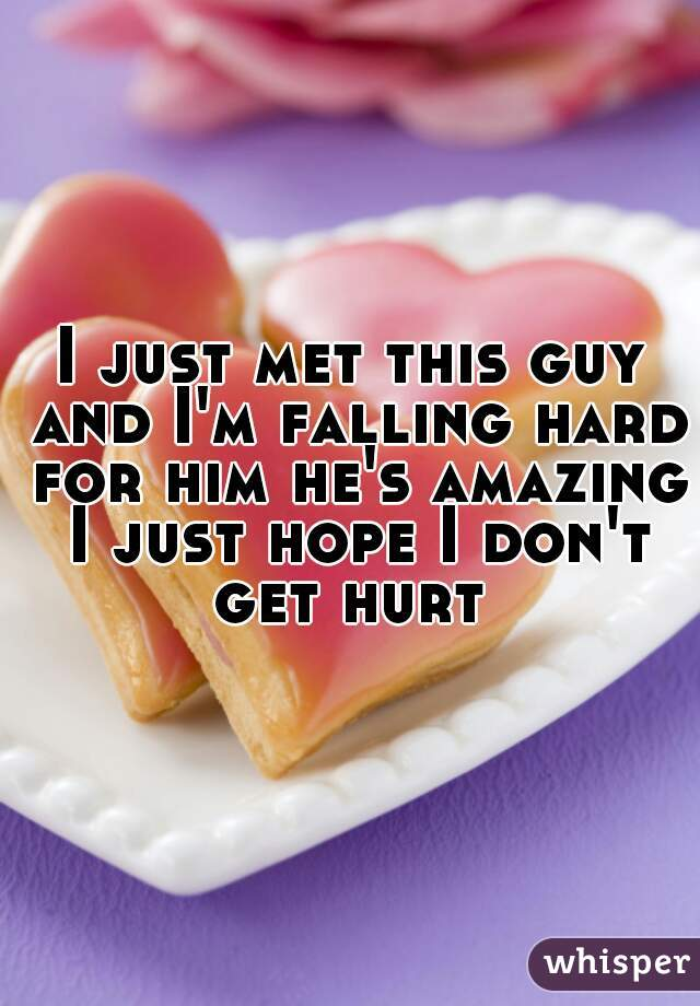 I just met this guy and I'm falling hard for him he's amazing I just hope I don't get hurt