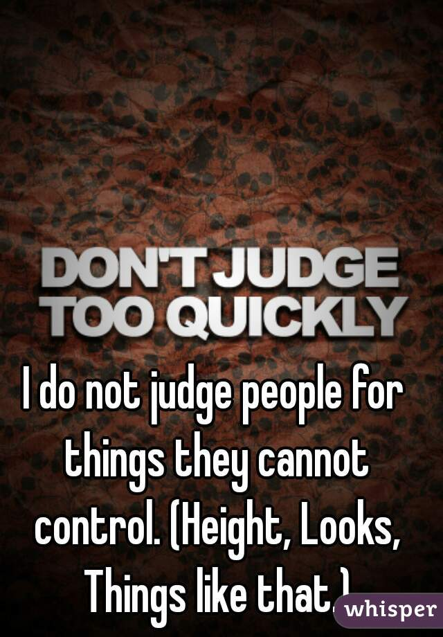 I do not judge people for things they cannot control. (Height, Looks, Things like that.)