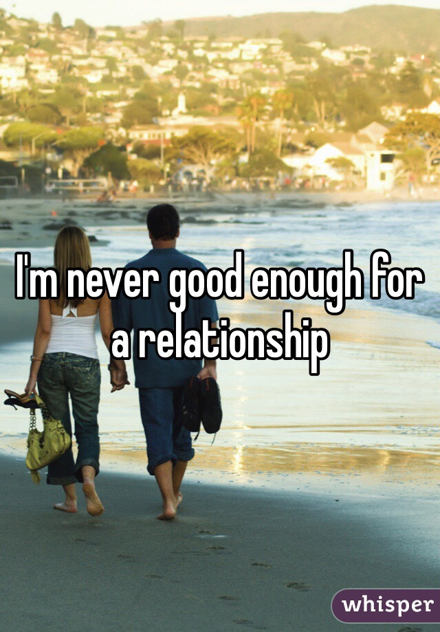 I'm never good enough for a relationship