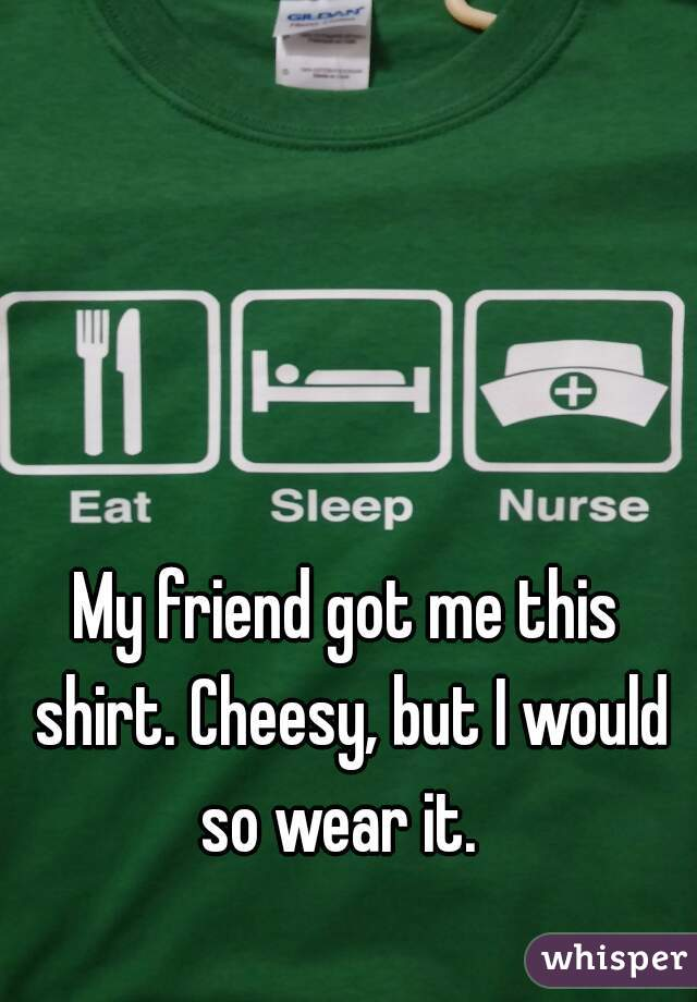 My friend got me this shirt. Cheesy, but I would so wear it.