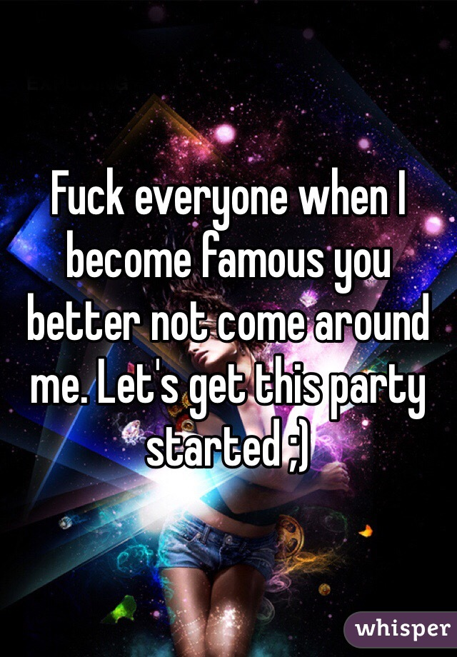 Fuck everyone when I become famous you better not come around me. Let's get this party started ;)