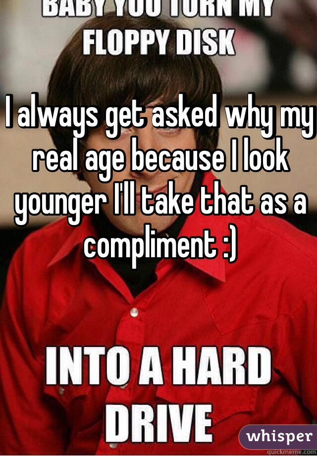 I always get asked why my real age because I look younger I'll take that as a compliment :)