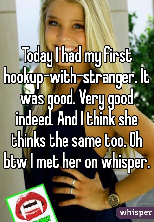 Today I had my first hookup-with-stranger. It was good. Very good indeed. And I think she thinks the same too. Oh btw I met her on whisper.