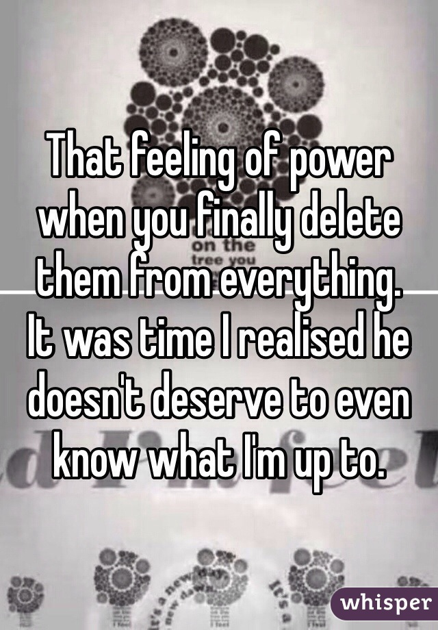 That feeling of power when you finally delete them from everything.  It was time I realised he doesn't deserve to even know what I'm up to.