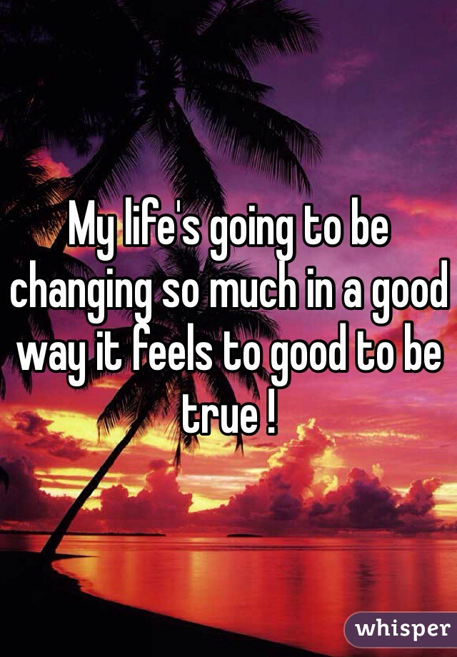 My life's going to be changing so much in a good way it feels to good to be true !