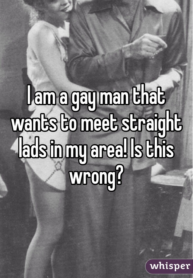 I am a gay man that wants to meet straight lads in my area! Is this wrong?
