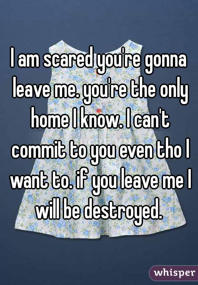 I am scared you're gonna leave me. you're the only home I know. I can't commit to you even tho I want to. if you leave me I will be destroyed.