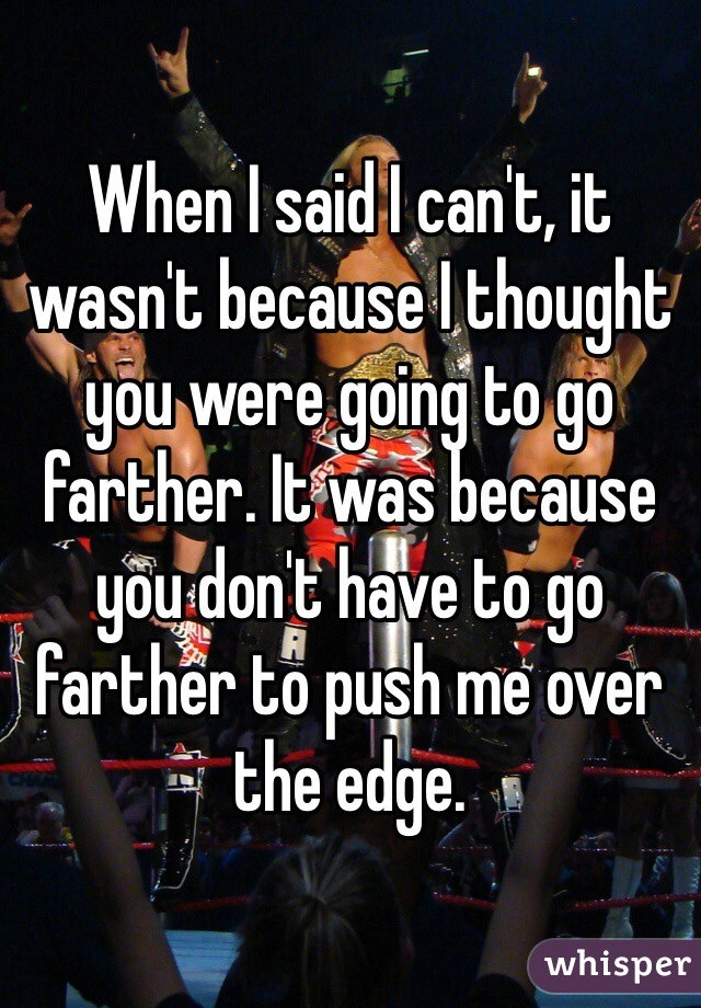 When I said I can't, it wasn't because I thought you were going to go farther. It was because you don't have to go farther to push me over the edge.