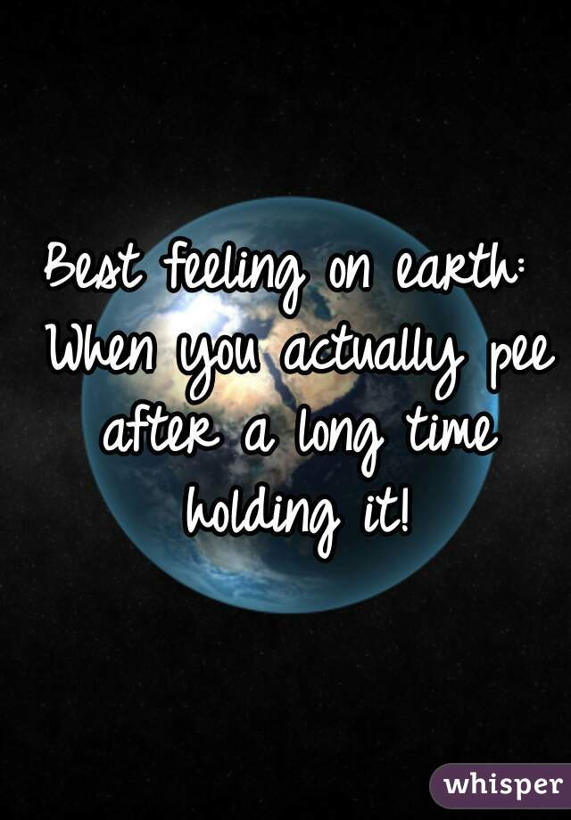 Best feeling on earth: When you actually pee after a long time holding it!