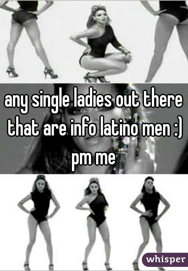 any single ladies out there that are info latino men :) pm me