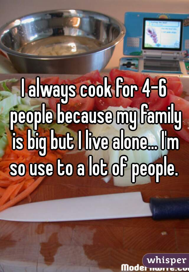 I always cook for 4-6 people because my family is big but I live alone... I'm so use to a lot of people.