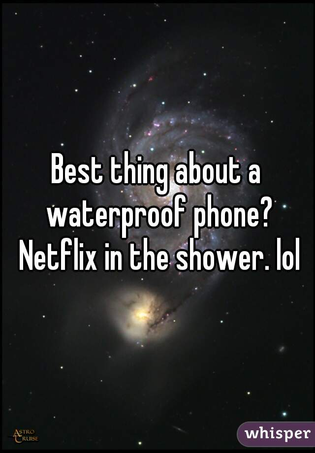 Best thing about a waterproof phone? Netflix in the shower. lol