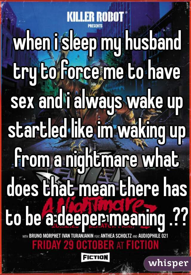when i sleep my husband try to force me to have sex and i always wake up startled like im waking up from a nightmare what does that mean there has to be a deeper meaning .??