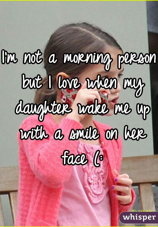 I'm not a morning person but I love when my daughter wake me up with a smile on her face (: