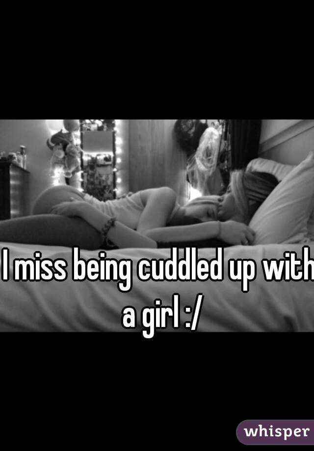 I miss being cuddled up with a girl :/