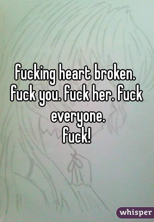 fucking heart broken.  fuck you. fuck her. fuck everyone. fuck!