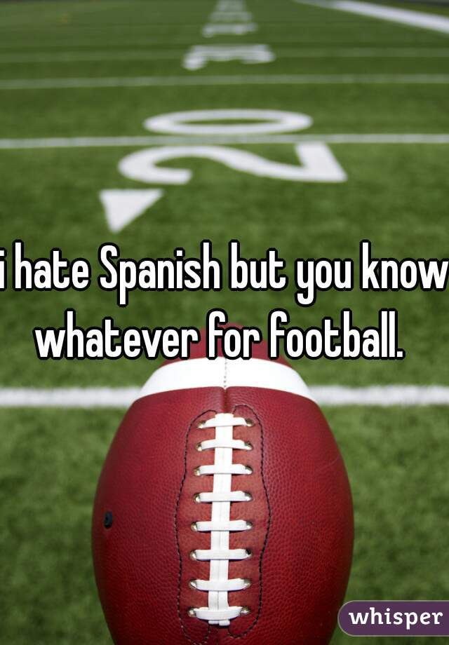 i hate Spanish but you know whatever for football.