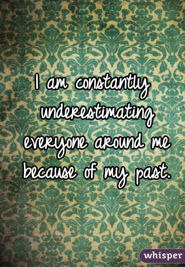 I am constantly underestimating everyone around me because of my past.