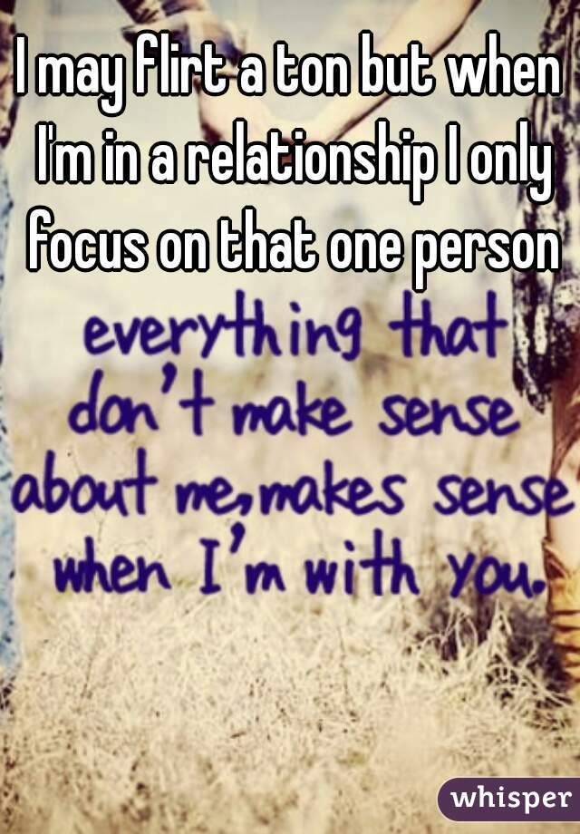 I may flirt a ton but when I'm in a relationship I only focus on that one person