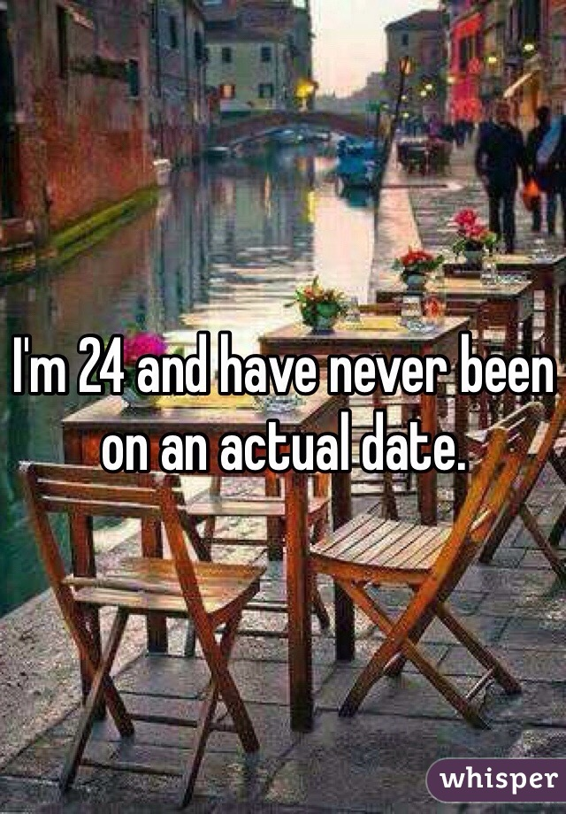 I'm 24 and have never been on an actual date.