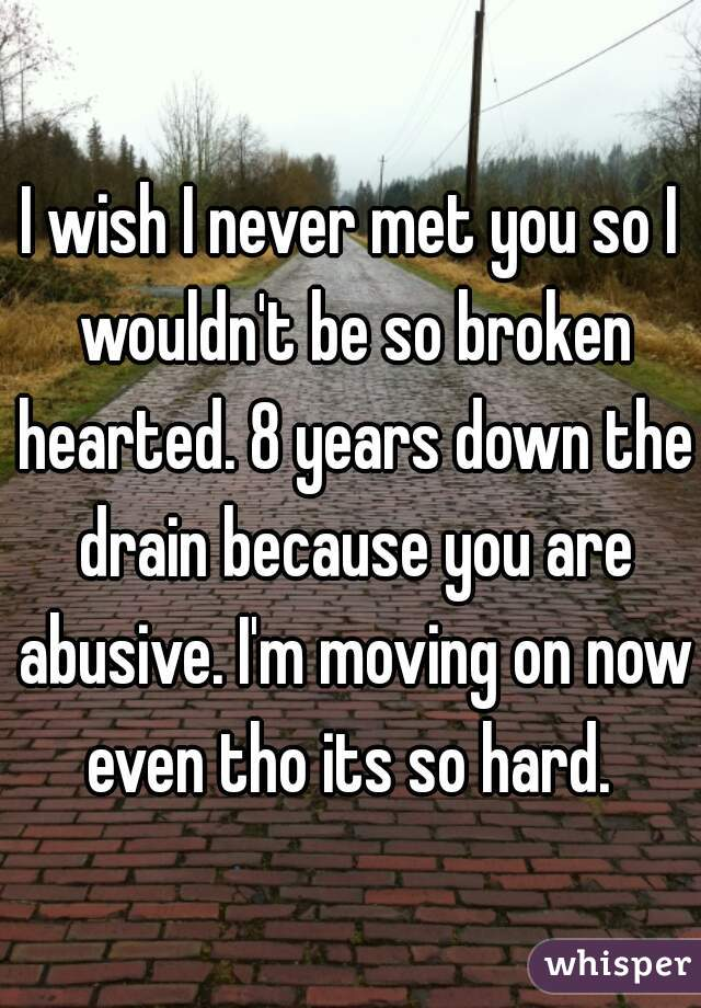 I wish I never met you so I wouldn't be so broken hearted. 8 years down the drain because you are abusive. I'm moving on now even tho its so hard.