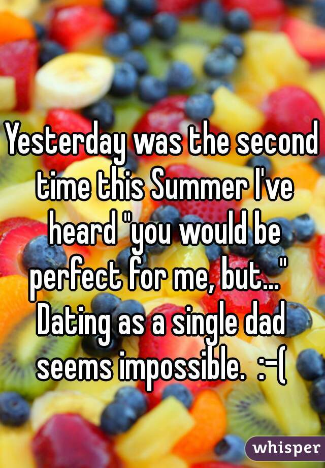"Yesterday was the second time this Summer I've heard ""you would be perfect for me, but...""    Dating as a single dad seems impossible.  :-("